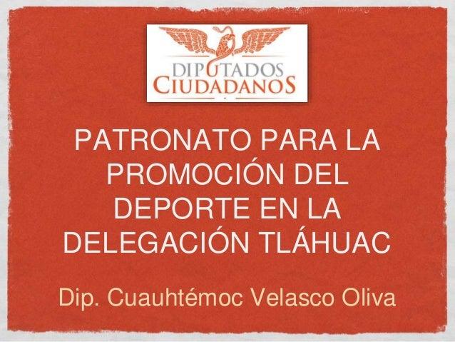 PATRONATO PARA LA PROMOCIÓN DEL DEPORTE EN LA DELEGACIÓN TLÁHUAC Dip. Cuauhtémoc Velasco Oliva