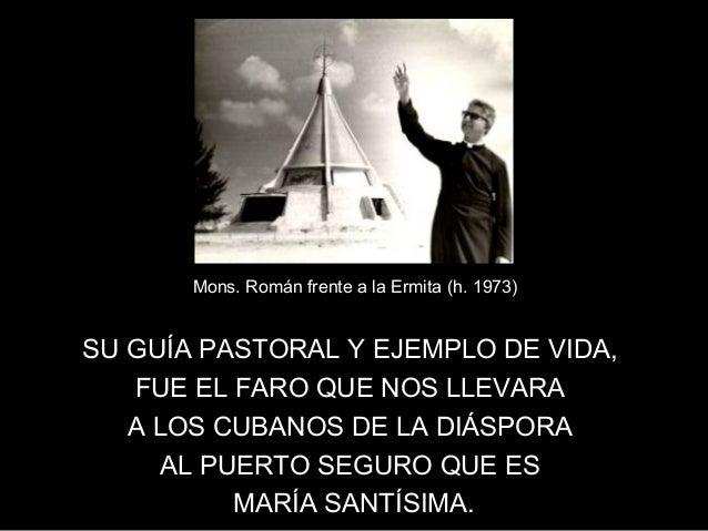 Mons. Román frente a la Ermita (h. 1973)SU GUÍA PASTORAL Y EJEMPLO DE VIDA,   FUE EL FARO QUE NOS LLEVARA   A LOS CUBANOS ...