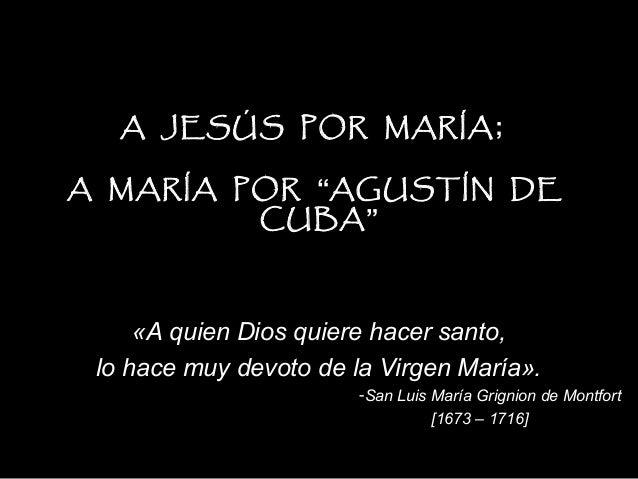 """A JESÚS POR MARÍA ;A MARÍA POR """"AGUSTÍN DE         CUBA""""     «A quien Dios quiere hacer santo, lo hace muy devoto de la Vi..."""