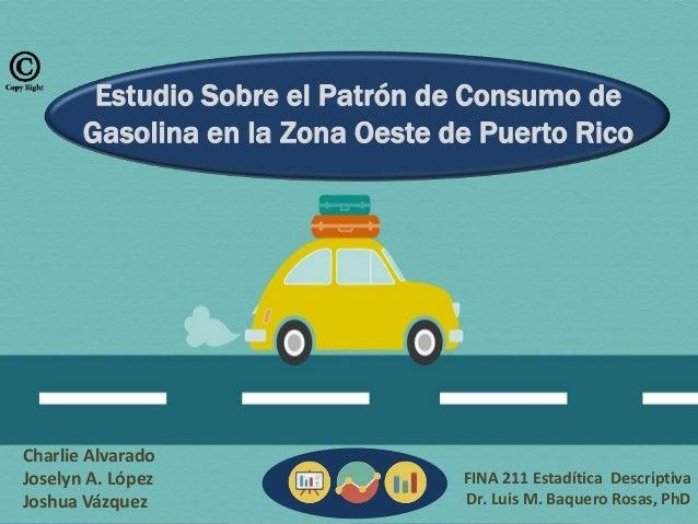 Estudio Sobre el Patrón de Consumo de Gasolina en la Zona Oeste de Puerto Rico Charlie Alvarado Joselyn A. López Joshua Vá...