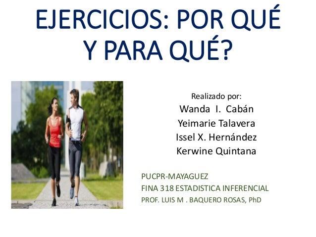 EJERCICIOS: POR QUÉ Y PARA QUÉ? Realizado por: Wanda I. Cabán Yeimarie Talavera Issel X. Hernández Kerwine Quintana PUCPR-...