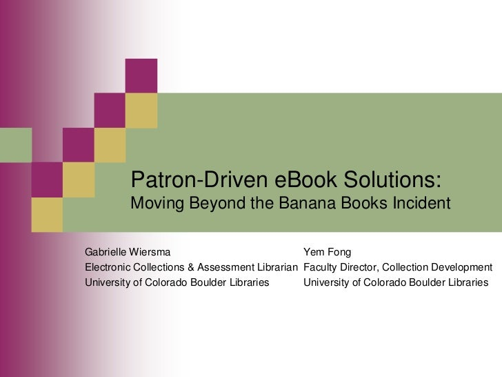 Patron-Driven eBook Solutions:         Moving Beyond the Banana Books IncidentGabrielle Wiersma                           ...