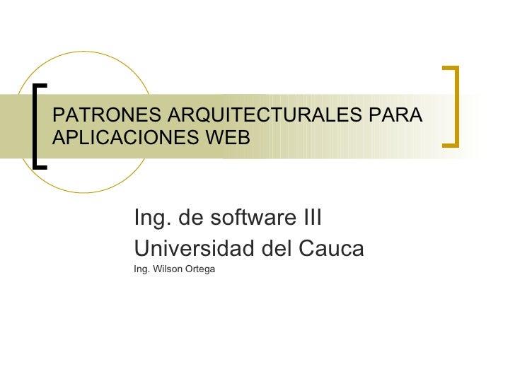 PATRONES ARQUITECTURALES PARA APLICACIONES WEB Ing. de software III Universidad del Cauca Ing. Wilson Ortega