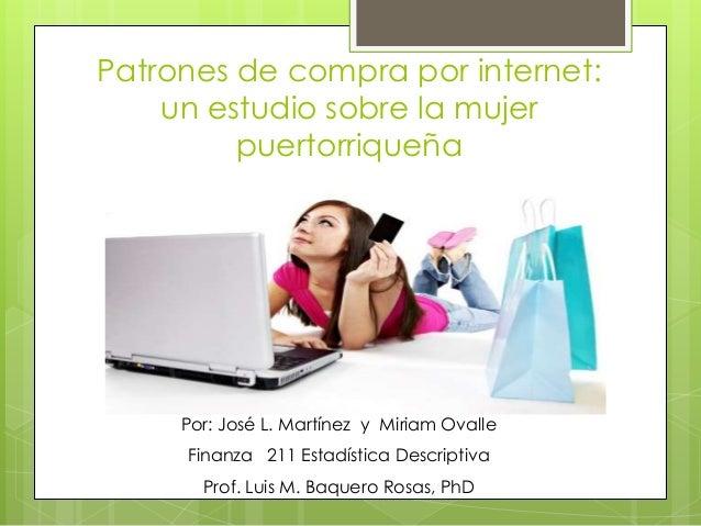 Patrones de compra por internet: un estudio sobre la mujer puertorriqueña Por: José L. Martínez y Miriam Ovalle Finanza 21...