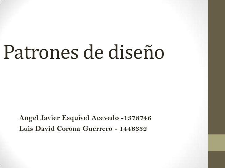 Patrones de diseño Angel Javier Esquivel Acevedo -1378746 Luis David Corona Guerrero - 1446332