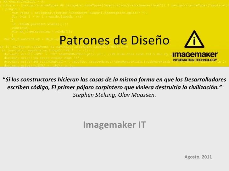 """Patrones de Diseño Imagemaker IT Agosto, 2011 """" Si los constructores hicieran las casas de la misma forma en que los Desar..."""