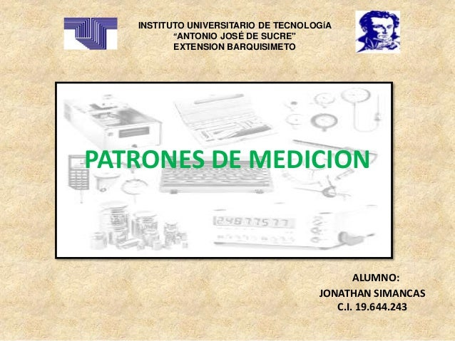 """PATRONES DE MEDICION INSTITUTO UNIVERSITARIO DE TECNOLOGÍA """"ANTONIO JOSÉ DE SUCRE"""" EXTENSION BARQUISIMETO ALUMNO: JONATHAN..."""
