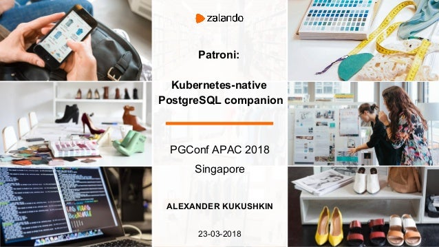Patroni: Kubernetes-native PostgreSQL companion PGConf APAC 2018 Singapore ALEXANDER KUKUSHKIN 23-03-2018
