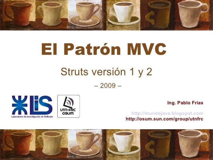 El Patrón MVC Struts versión 1 y 2 Ing. Pablo Frias http://mundojava.blogspot.com http://osum.sun.com/group/utnfrc –  2009 –