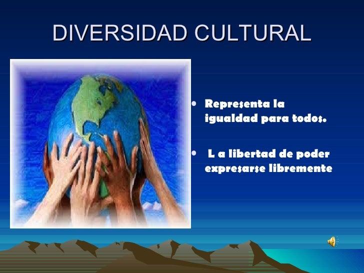 DIVERSIDAD CULTURAL <ul><li>Representa la igualdad para todos. </li></ul><ul><li>L a libertad de poder expresarse libremen...