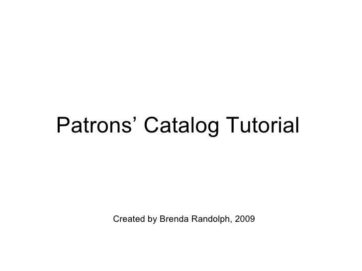 Patrons' Catalog Tutorial  Created by Brenda Randolph, 2009