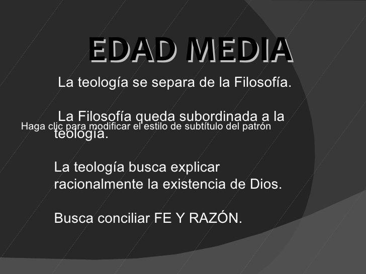 EDAD MEDIA        La teología se separa de la Filosofía.        La Filosofía queda subordinada a laHaga clic para modifica...
