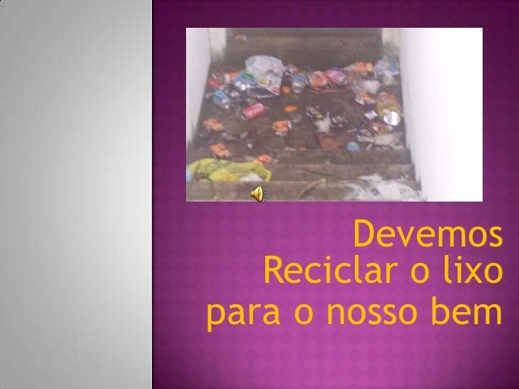 Devemos Reciclar o lixo<br />para o nosso bem<br />