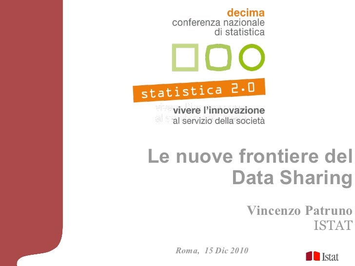 Le nuove frontiere del Data Sharing Vincenzo Patruno ISTAT Roma,  15 Dic 2010