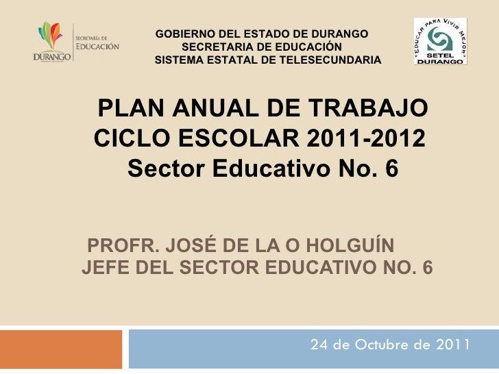 PROFR. JOSÉ DE LA O HOLGUÍN JEFE DEL SECTOR EDUCATIVO NO. 6  24 de Octubre de 2011 GOBIERNO DEL ESTADO DE DURANGO SECRET...