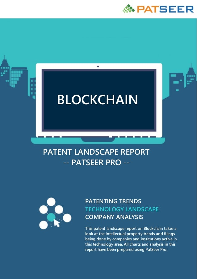 BLOCKCHAIN PATENT LANDSCAPE REPORT -- PATSEER PRO -- PATENTING TRENDS TECHNOLOGY LANDSCAPE COMPANY ANALYSIS This patent la...