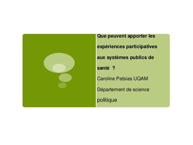 Que peuvent apporter les  expériences participatives aux systèmes publics de santé ?  Caroline Patsias UQAM Département de...