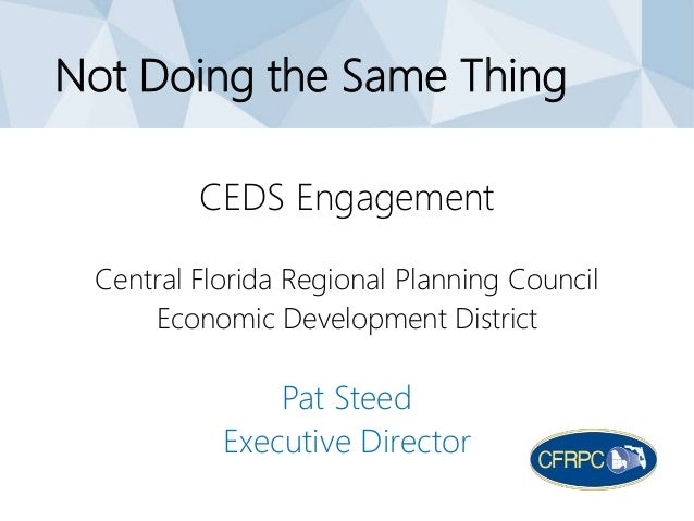 Not Doing the Same Thing CEDS Engagement Central Florida Regional Planning Council Economic Development District Pat Steed...