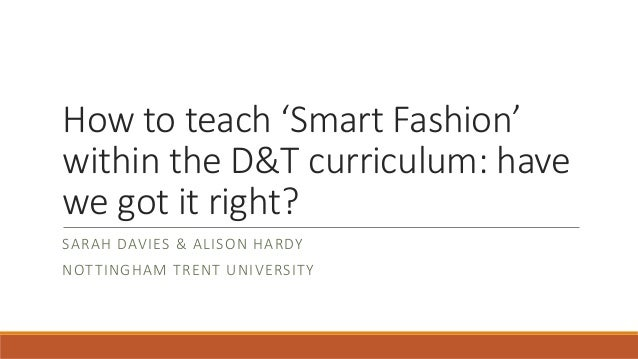 How to teach 'Smart Fashion' within the D&T curriculum: have we got it right? SARAH DAVIES & ALISON HARDY NOTTINGHAM TRENT...