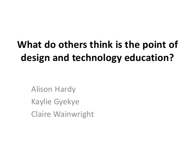 What do others think is the point of design and technology education? Alison Hardy Kaylie Gyekye Claire Wainwright