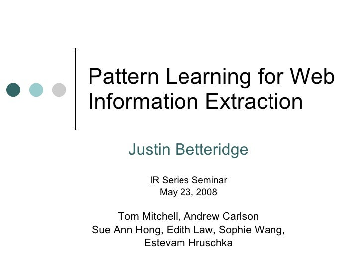 Pattern Learning for Web Information Extraction Justin Betteridge IR Series Seminar May 23, 2008 Tom Mitchell, Andrew Carl...