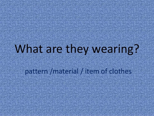 What are they wearing? pattern /material / item of clothes