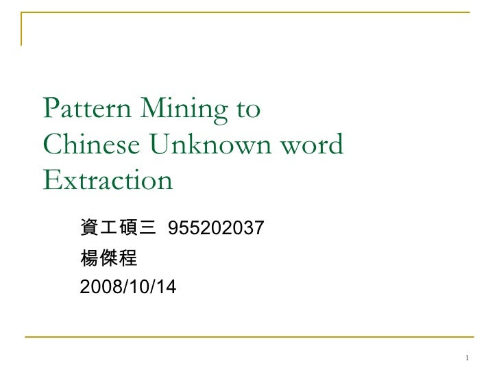 Pattern Mining to  Chinese Unknown word Extraction 資工碩三  955202037  楊傑程 2008/10/14
