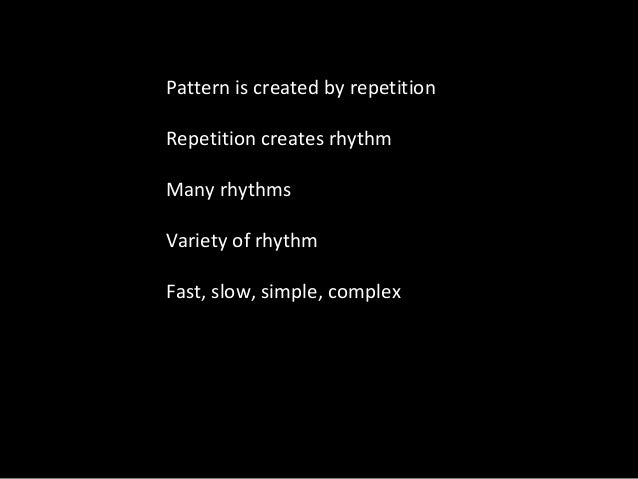 Pattern is created by repetition Repetition creates rhythm Many rhythms Variety of rhythm Fast, slow, simple, complex