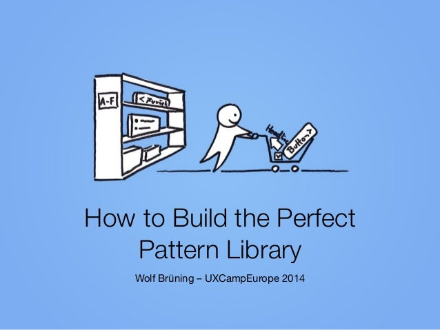How to Build the Perfect  Pattern Library Wolf Brüning – UXCampEurope 2014