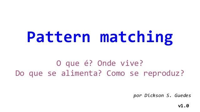 Pattern matching O que é? Onde vive? Do que se alimenta? Como se reproduz? por Dickson S. Guedes v1.0