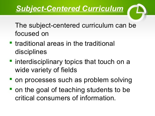 subject centered versus child centered approach to curriculum What are the advantages of subject centered curriculum 2 following 5 answers 5 report abuse the traditional approach [ subject- centred approach.