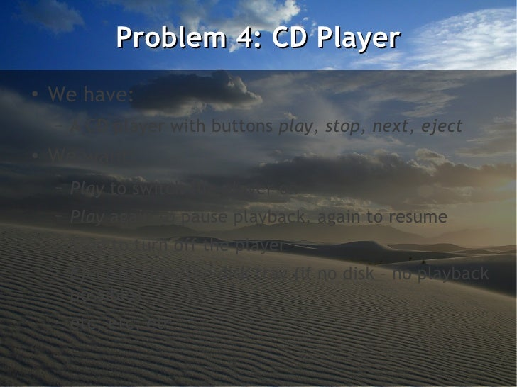 Problem 4: CD Player●    We have:    –   A CD player with buttons play, stop, next, eject●    We want:    –   Play to swit...