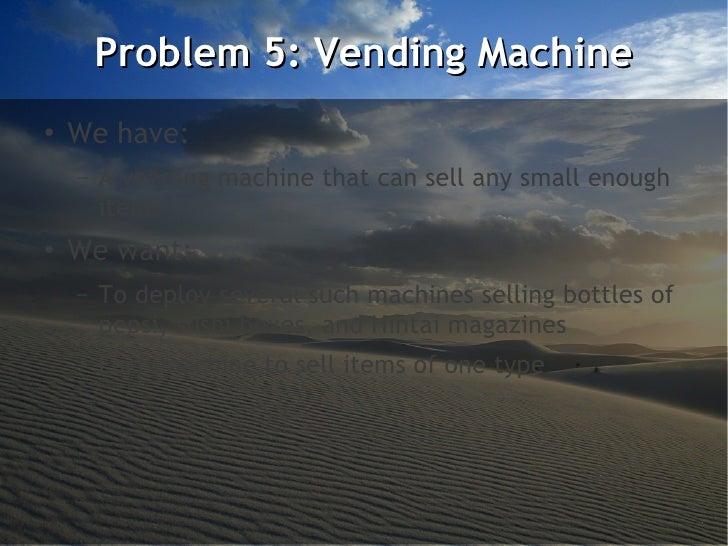 Problem 5: Vending Machine●    We have:    –   A vending machine that can sell any small enough        items●    We want: ...