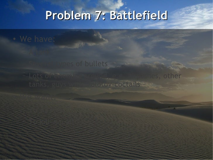 Problem 7: Battlefield●    We have:    –   A tank    –   Several types of bullets    –   Lots of enemies around, e.g. airp...