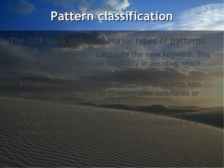 Pattern classificationThe GOF book defines 3 major types of patterns:–   Creational patterns – substitute the new keyword....