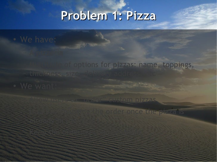 Problem 1: Pizza●    We have:    –   A pizzeria    –   Multitude of options for pizzas: name, toppings,        thickness, ...