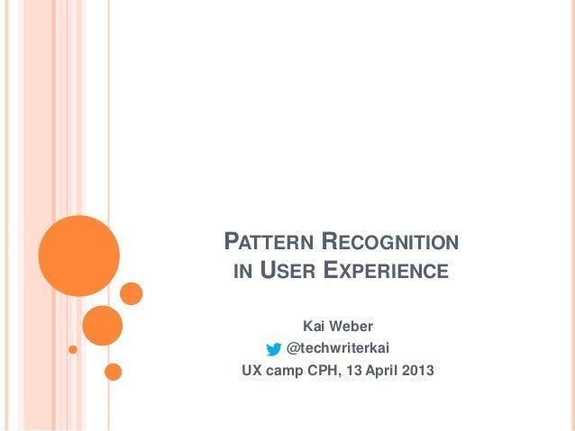 PATTERN RECOGNITION IN USER EXPERIENCE         Kai Weber       @techwriterkai UX camp CPH, 13 April 2013