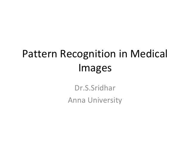 Pattern Recognition in Medical Images Dr.S.Sridhar Anna University