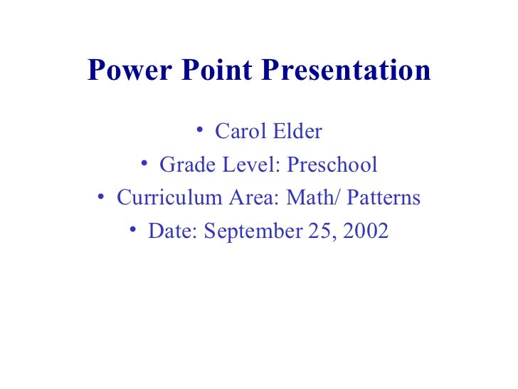 Power Point Presentation <ul><li>Carol Elder </li></ul><ul><li>Grade Level: Preschool </li></ul><ul><li>Curriculum Area: M...