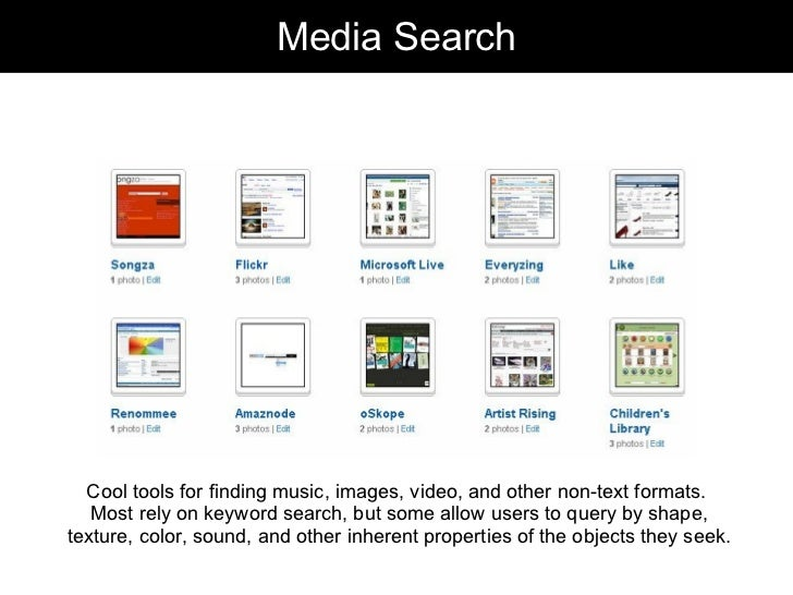 Media Search Cool tools for finding music, images, video, and other non-text formats.  Most rely on keyword search, but so...