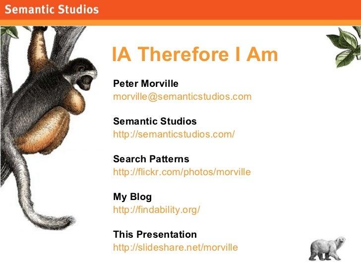 IA Therefore I Am <ul><li>Peter Morville </li></ul><ul><li>[email_address] </li></ul><ul><li>Semantic Studios </li></ul><u...
