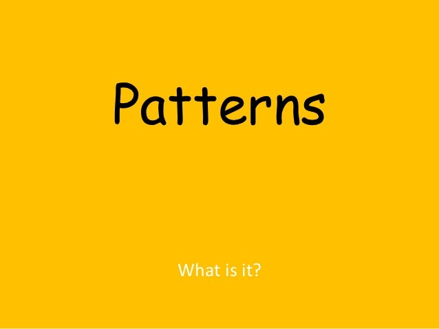 Patterns  What is it?