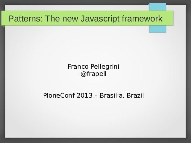 Patterns: The new Javascript framework Franco Pellegrini @frapell PloneConf 2013 – Brasilia, Brazil