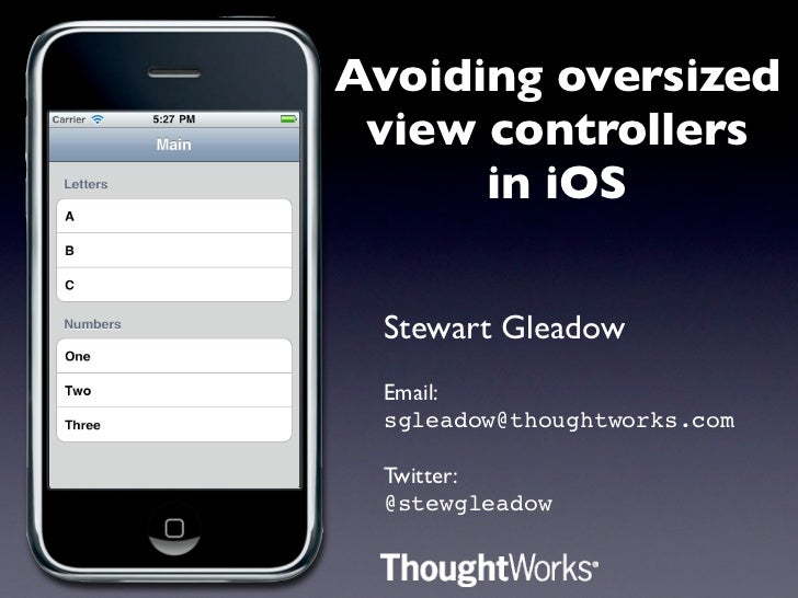 Avoiding oversized view controllers      in iOS Stewart Gleadow Email: sgleadow@thoughtworks.com Twitter: @stewgleadow