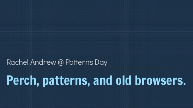 Perch, patterns, and old browsers. Rachel Andrew @ Patterns Day