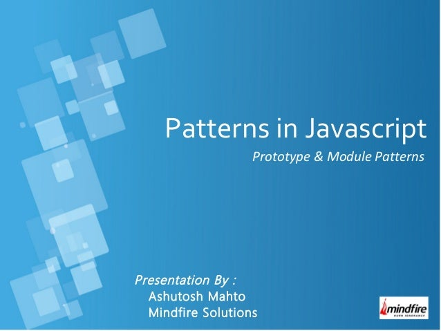 Patterns in Javascript Prototype & Module Patterns  Presentation By : Ashutosh Mahto Mindfire Solutions