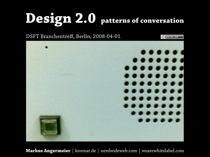 Design 2.0                      patterns of conversation  DSFT Branchentreff, Berlin, 2008-04-01     Markus Angermeier | ko...