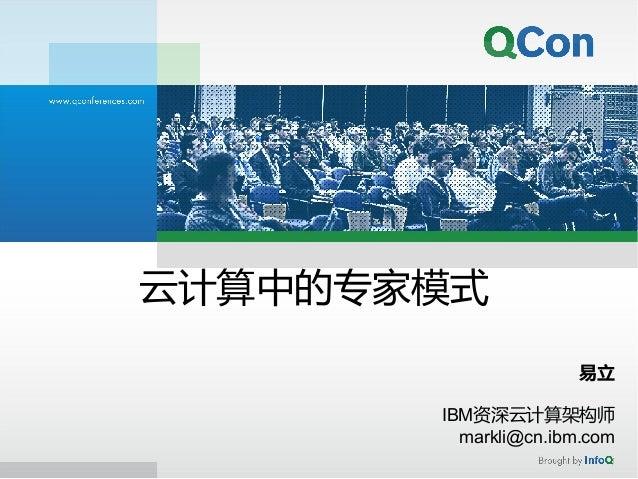 云计算中的专家模式 易立 IBM资深云计算架构师 markli@cn.ibm.com