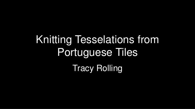 Knitting Tesselations from Portuguese Tiles Tracy Rolling