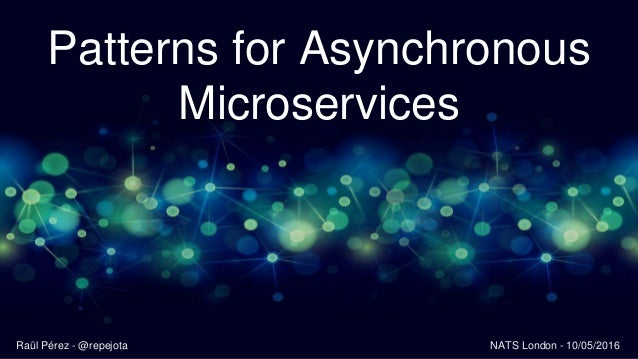 Patterns for Asynchronous Microservices Raül Pérez - @repejota NATS London - 10/05/2016